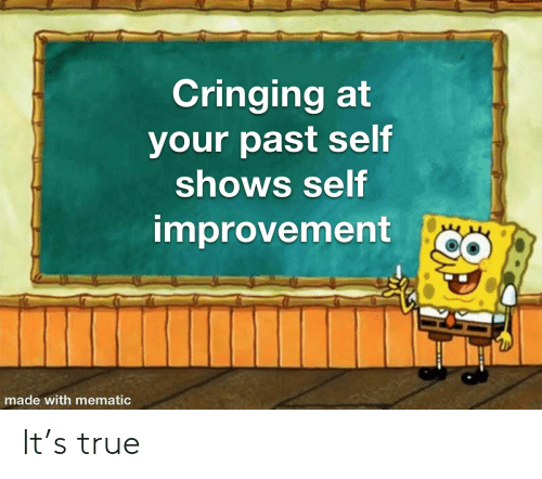 Shows: Cringing at  your past self  shows self  improvement  made with mematic It's true