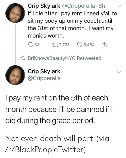 Blackpeopletwitter, Period, and Couch: Crip Skylark @Cripperella 6h v  If I die after I pay rent I need y'all to  sit my body up on my couch until  the 31st of that month. I want my  monies worth.  933  th2,725 6,454  t02,725 6,454 T  ta BriKnowsBeautyNYC Retweeted  Crip Skylark  @Cripperella  I pay my rent on the 5th of eaclh  month because l'll be damned if l  die during the grace period. Not even death will part (via /r/BlackPeopleTwitter)