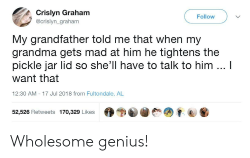 Grandma, Genius, and Mad: Crislyn Graham  @crislyn_graham  Follow  My grandfather told me that when my  grandma gets mad at him he tightens the  pickle jar lid so she'll have to talk to him  I  want that  12:30 AM - 17 Jul 2018 from Fultondale, AL  52,526 Retweets 170,329 Likes  68 Wholesome genius!