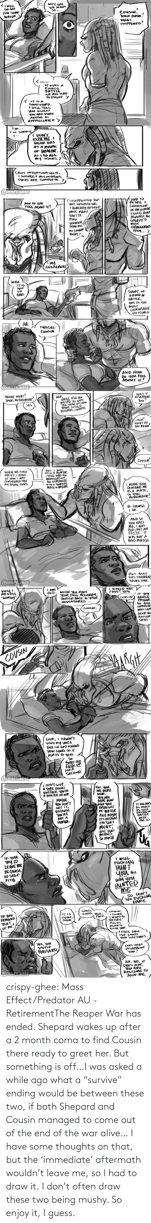 "Ending: crispy-ghee:  Mass Effect/Predator AU - RetirementThe Reaper War has ended. Shepard wakes up after a 2 month coma to find Cousin there ready to greet her. But something is off…I was asked a while ago what a ""survive"" ending would be between these two, if both Shepard and Cousin managed to come out of the end of the war alive… I have some thoughts on that, but the 'immediate' aftermath wouldn't leave me, so I had to draw it. I don't often draw these two being mushy. So enjoy it, I guess."