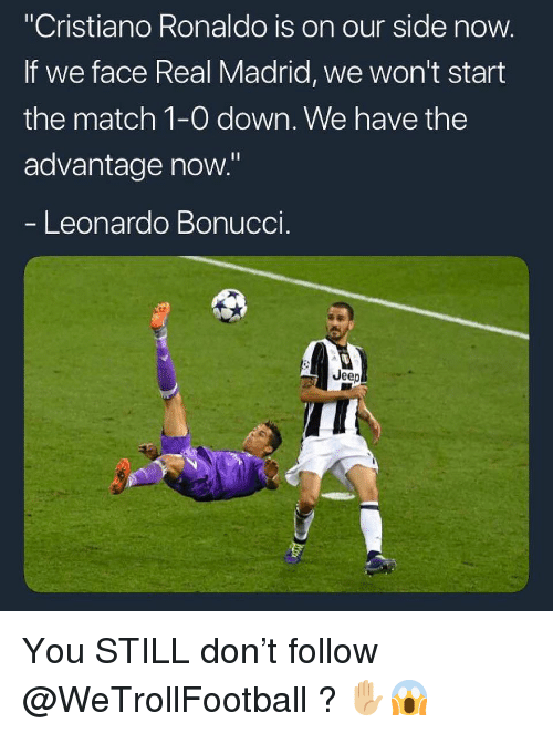 """Cristiano Ronaldo, Memes, and Real Madrid: """"Cristiano Ronaldo is on our side now  If we face Real Madrid, we won't start  the match 1-0 down. We have the  advantage now.""""  Leonardo Bonuccl  Jeep You STILL don't follow @WeTrollFootball ? ✋🏼😱"""