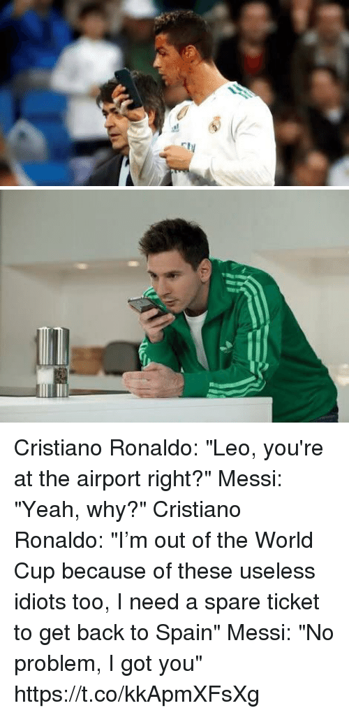 """Cristiano Ronaldo, Soccer, and Yeah: Cristiano Ronaldo: """"Leo, you're at the airport right?""""  Messi: """"Yeah, why?""""  Cristiano Ronaldo: """"I'm out of the World Cup because of these useless idiots too, I need a spare ticket to get back to Spain""""   Messi: """"No problem, I got you"""" https://t.co/kkApmXFsXg"""