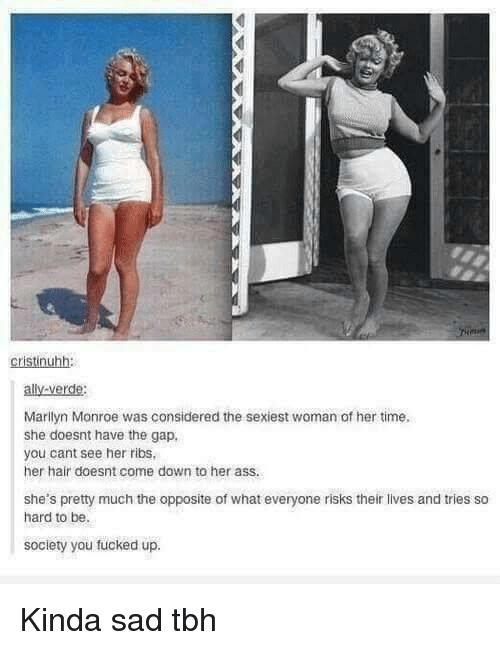 Ass, Tbh, and The Gap: cristinuhh:  ally-verde:  Marilyn Monroe was considered the sexiest woman of her time  she doesnt have the gap,  you cant see her ribs  her hair doesnt come down to her ass.  she's pretty much the opposite of what everyone risks their lives and tries so  hard to be.  society you fucked up. Kinda sad tbh
