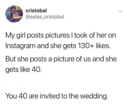 Dank, Instagram, and Girl: cristobal  asalas_cristobal  My girl posts pictures I took of her on  Instagram and she gets 130+ likes.  But she posts a picture of us and she  gets like 40.  You 40 are invited to the wedding