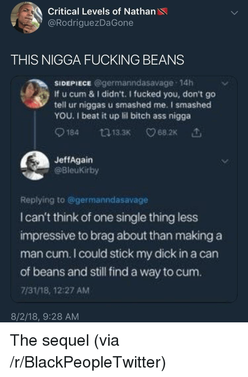Ass, Bitch, and Blackpeopletwitter: Critical Levels of Nathan  @RodriguezDaGone  THIS NIGGA FUCKING BEANS  SIDEPIECE @germanndasavage 14h  If u cum & I didn't. I fucked you, don't go  tell ur niggas u smashed me. I smashed  YOU. 1 beat it up lil bitch ass nigga  0184  13.3K  68.2K  JeffAgain  @Bleukirby  Replying to @germanndasavage  I can't think of one single thing less  impressive to brag about than making a  man cum. I could stick my dick in a can  of beans and still find a way to cum.  7/31/18, 12:27 AM  8/2/18, 9:28 AM The sequel (via /r/BlackPeopleTwitter)