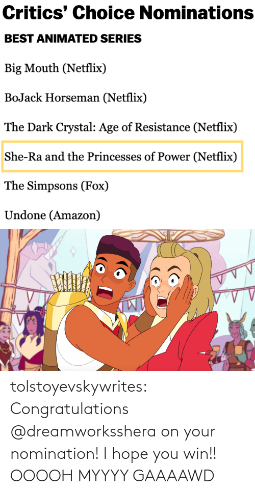 Age Of: Critics' Choice Nominations   BEST ANIMATED SERIES  Big Mouth (Netflix)  BoJack Horseman (Netflix)  The Dark Crystal: Age of Resistance (Netflix)  She-Ra and the Princesses of Power (Netflix)  The Simpsons (Fox)  Undone (Amazon) tolstoyevskywrites:  Congratulations @dreamworksshera on your nomination! I hope you win!!  OOOOH MYYYY GAAAAWD
