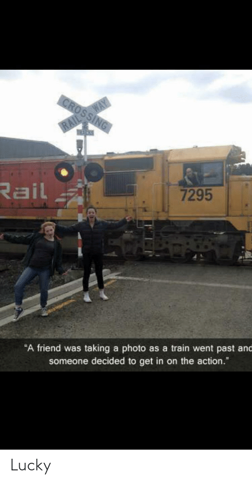 "Train: CROSSING  RAIL WAY  Rail  7295  ""A friend was taking a photo as a train went past and  someone decided to get in on the action."" Lucky"