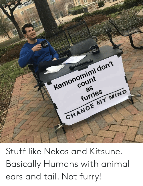 animal ears: CROWDER  Kemonomimi don't  count  as  furries  CHANGE MY MIND Stuff like Nekos and Kitsune. Basically Humans with animal ears and tail. Not furry!