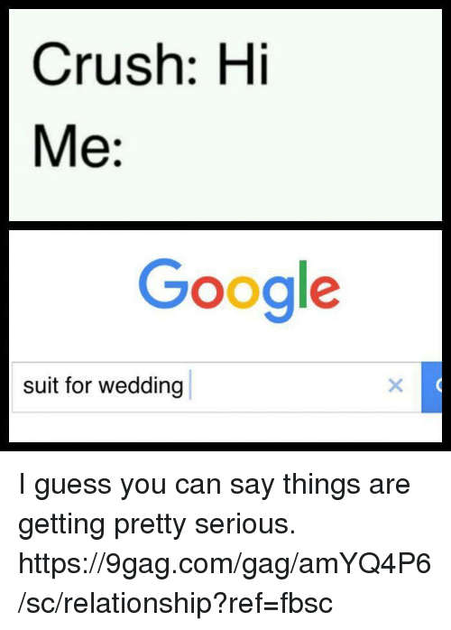 9gag, Crush, and Dank: Crush: Hi  Me:  Google  suit for wedding I guess you can say things are getting pretty serious. https://9gag.com/gag/amYQ4P6/sc/relationship?ref=fbsc
