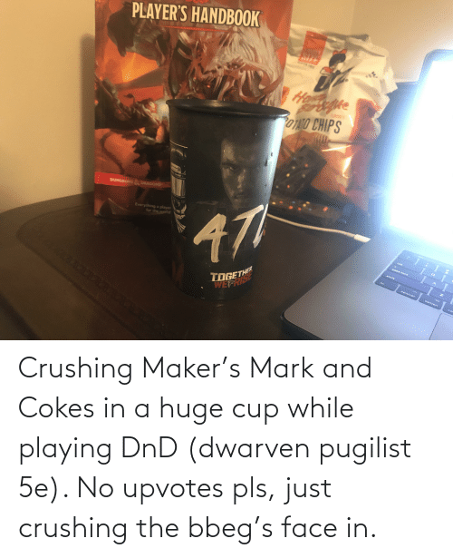 maker: Crushing Maker's Mark and Cokes in a huge cup while playing DnD (dwarven pugilist 5e). No upvotes pls, just crushing the bbeg's face in.