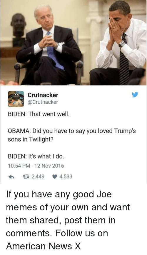 Joe Meme: Crutnacker  (acrutnacker  BIDEN: That went well.  OBAMA: Did you have to say you loved Trump's  sons in Twilight?  BIDEN: It's what I do.  10:54 PM 12 Nov 2016  2,449  V 4,533 If you have any good Joe memes of your own and want them shared, post them in comments. Follow us on American News X