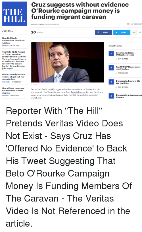 game of thrones meme: Cruz suggests without evidence  O'Rourke campaign money is  funding migrant caravan  HILL  BY JOHN BOWDEN -11/02/18 12:17 PM EDT  387 COMMENT  Just In...  20 SHARES  SHARE  TWEET  New NLRB rule  undermines Americarn  workers  OPINION-1M 38S AGO  Most Popular  The Hill's 12:30 Report  - Trump touts Tran  sanctions with 'Game of  Thrones' meme | 4 days  to midterms Toss-up  races key to Senate  battle | Strong October  jobs report  Brennan endorses  O'Rourke in Texas  907 SHARES  Top 10 GOP House seats  most likely...  2  714 SHARES  Obama quietly records  dozens of get-out-the-  vote pitches  CAMPAIGN-10M 33S AGO  Democrats, beware: We  are leaning..  3  Greg Nash  530 SHARES  Our military bases are  not ready for climate  change  OPINION-11M 37S AGO  Texas Sen. Ted Cruz (R) suggested without evidence on Friday that his  opponent in the Texas Senate race, Rep. Beto O'Rourke (D), was funding a  caravan of migrants traveling north to the U.S. through his campaign  donations.  Democrats in tough races  throw...  4