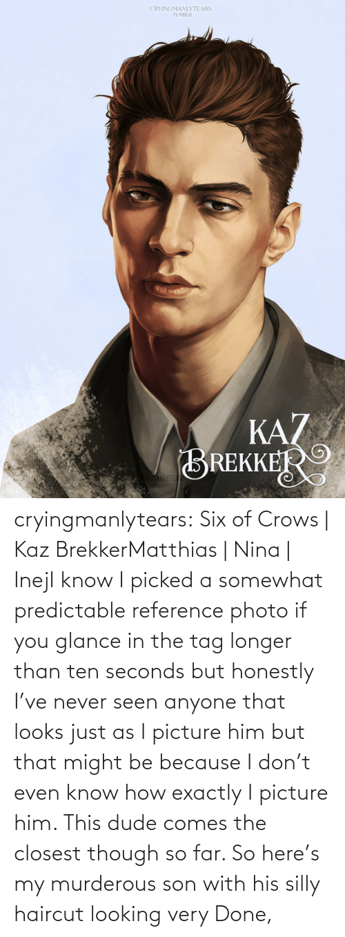 dude: CRYINGMANLYTEARS  TUMBLR  KAZ  BREKKER  AHLYTE cryingmanlytears:  Six of Crows | Kaz BrekkerMatthias | Nina | InejI know I picked a somewhat predictable reference photo if you glance in the tag longer than ten seconds but honestly I've never seen anyone that looks just as I picture him but that might be because I don't even know how exactly I picture him. This dude comes the closest though so far. So here's my murderous son with his silly haircut looking very Done,