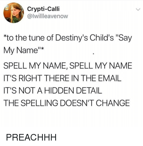 "Funny, Email, and Change: Crypti-Calli  @lwillleavenow  ""to the tune of Destiny's Child's ""Say  My Name""x  SPELL MY NAME, SPELL MY NAME  IT'S RIGHT THERE IN THE EMAIL  IT'S NOT A HIDDEN DETAIL  THE SPELLING DOESN'T CHANGE PREACHHH"