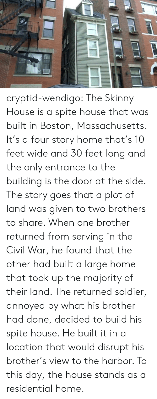To This Day: cryptid-wendigo:  The Skinny House is a spite house that was built in Boston, Massachusetts. It's a four story home that's 10 feet wide and 30 feet long and the only entrance to the building is the door at the side. The story goes that a plot of land was given to two brothers to share. When one brother returned from serving in the Civil War, he found that the other had built a large home that took up the majority of their land. The returned soldier, annoyed by what his brother had done, decided to build his spite house. He built it in a location that would disrupt his brother's view to the harbor. To this day, the house stands as a residential home.
