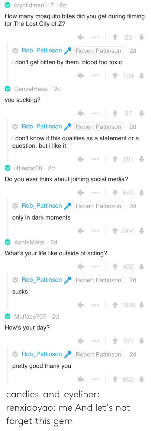 Life, Social Media, and Target: cryptidman117 2d  How many mosquito bites did you get during filming  for The Lost City of Z?  25  Rob_Pattinson  Robert Pattinson  2d  i don't get bitten by them. blood too toxic  124   DenzelHaaa 2d  you sucking?  57  Rob_Pattinson  Robert Pattinson  2d  i don't know if this qualifies as a statement or a  question. but i like it  281   littlestar08 2d  Do you ever think about joining social media?  649  Rob_Pattinson  Robert Pattinson  2d  only in dark moments  2991   AshlsMetal 2d  What's your life like outside of acting?  402  Rob_Pattinson  Robert Pattinson 2d  sucks  1669   Mutface707 2d  How's your day?  421  Rob_Pattinson  Robert Pattinson  2d  pretty good thank you  865 candies-and-eyeliner:  renxiaoyao: me  And let's not forget this gem