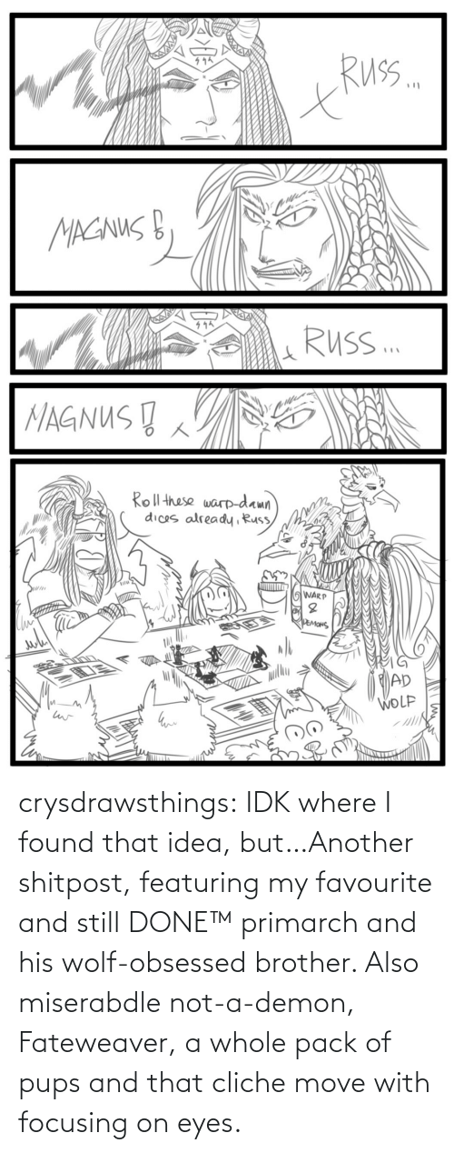 Wolf: crysdrawsthings:  IDK where I found that idea, but…Another shitpost, featuring my favourite and still DONE™ primarch and his wolf-obsessed brother. Also miserabdle not-a-demon, Fateweaver, a whole pack of pups and that cliche move with focusing on eyes.