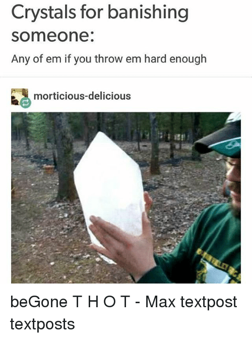 Memes, 🤖, and You: Crystals for banishing  someone.  Any of em if you throw em hard enough  morticious-delicious beGone T H O T - Max textpost textposts