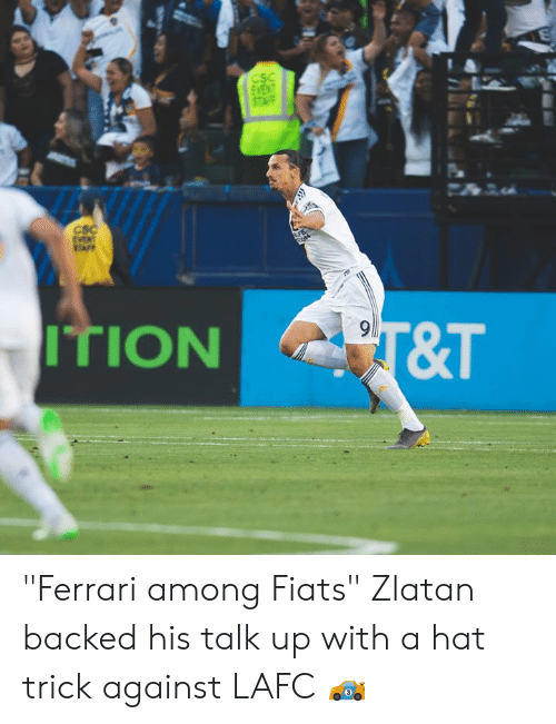 "Ferrari, Csc, and Hat: CSC  CSC  PT&T  ITION ""Ferrari among Fiats""  Zlatan backed his talk up with a hat trick against LAFC 🏎"