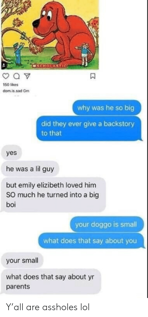 Lol, Parents, and What Does: CSCHOLASTIC  a v  150 likes  domis sad Gm  why was he so big  did they ever give a backstory  to that  yes  he was a lil guy  but emily elizibeth loved him  So much he turned into a big  boi  your doggo is small  what does that say about you  your small  what does that say about yr  parents Y'all are assholes lol