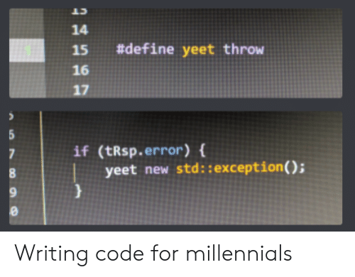 Millennials, Define, and Code: CT  14  #define yeet throw  15  16  17  if (tRsp.error) {  7  yeet new std::exception ( ); Writing code for millennials