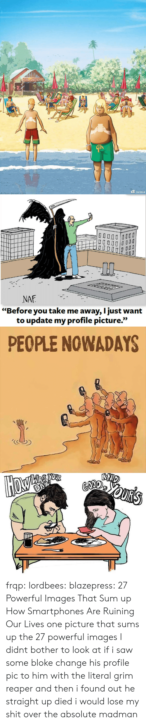 """grim reaper: ct  16/2014   0p  NAF  """"Before you take me away, I just want  to update my profile picture.""""  เเว   PEOPLE NOWADAYS frqp:  lordbees:  blazepress:  27 Powerful Images That Sum up How Smartphones Are Ruining Our Lives   one picture that sums up the 27 powerful images I didnt bother to look at   if i saw some bloke change his profile pic to him with the literal grim reaper and then i found out he straight up died i would lose my shit over the absolute madman"""