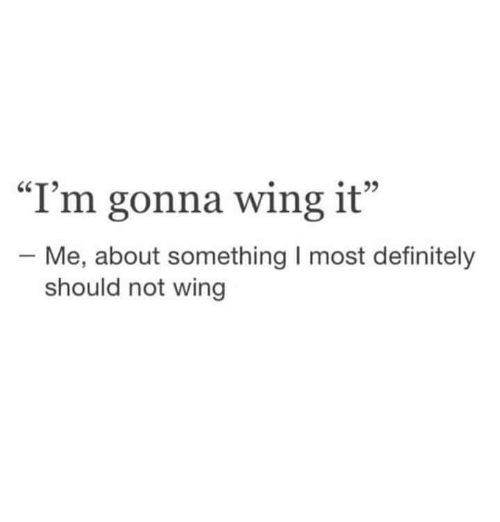 Definitely, Humans of Tumblr, and Wing It: CT  L22  I'm gonna wing it  - Me, about something I most definitely  should not wing