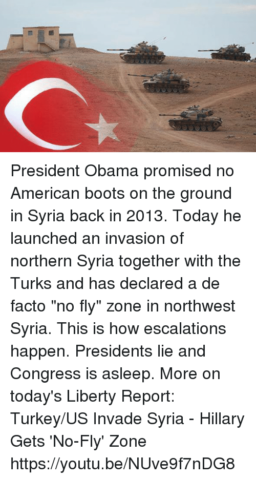 """Americanness: Ct President Obama promised no American boots on the ground in Syria back in 2013. Today he launched an invasion of northern Syria together with the Turks and has declared a de facto """"no fly"""" zone in northwest Syria. This is how escalations happen. Presidents lie and Congress is asleep. More on today's Liberty Report:  Turkey/US Invade Syria - Hillary Gets 'No-Fly' Zone https://youtu.be/NUve9f7nDG8"""