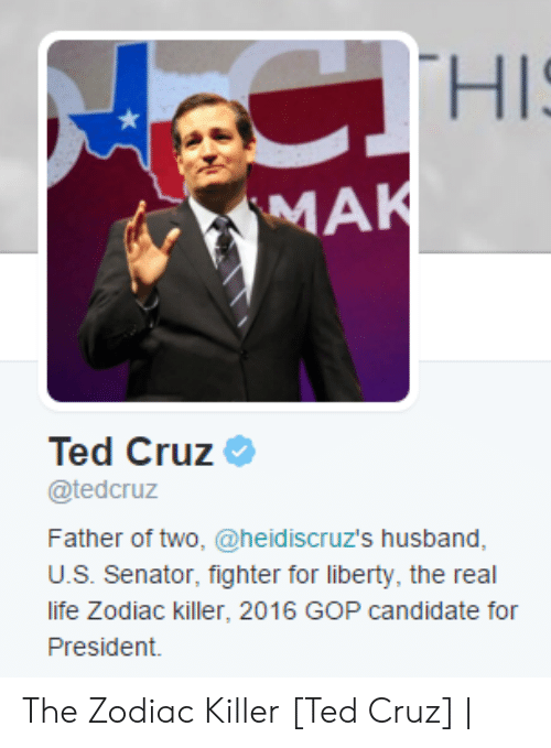 Father Of: CTHIS  MAK  Ted Cruz  @tedcruz  Father of two, @heid iscruz's husband,  U.S. Senator, fighter for liberty, the real  life Zodiac killer, 2016 GOP candidate for  President. The Zodiac Killer [Ted Cruz] |