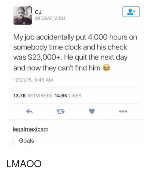 Clock, Goals, and Tumblr: cu  CJ  @IDGAF WBU  My job accidentally put 4,000 hours on  somebody time clock and his check  was $23,000+ He quit the next day  and now they can't find him  12/21/15, 9:45 AM  13.7K RETWEETS 14.6K LIKES  legalmexican:  Goals LMAOO