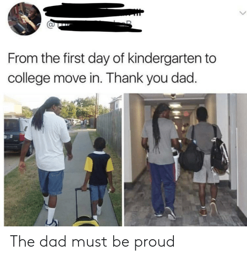College, Dad, and Thank You: CU  From the first day of kindergarten to  college move in. Thank you dad The dad must be proud