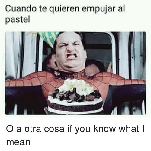 If You Know What I: Cuando te quieren empujar al  pastel <p>O a otra cosa if you know what I mean</p>