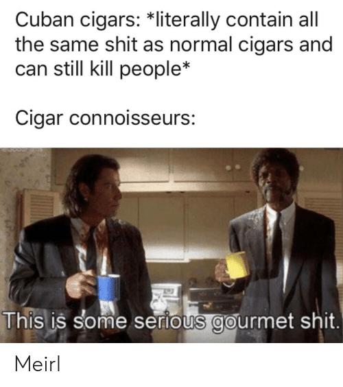 kill people: Cuban cigars: *literally contain all  the same shit as normal cigars and  can still kill people*  Cigar connoisseurs:  This is some serious gourmet shit. Meirl