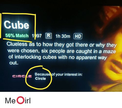 Clueless, Match, and How: Cube  56% Match 1 97 3 1h30m HD  Clueless as to how they got there or why they  were chosen, six people are caught in a maze  of interlocking cubes with no apparent way  out.  CIRCLECircle  Because of your interest in: Me⭕irl