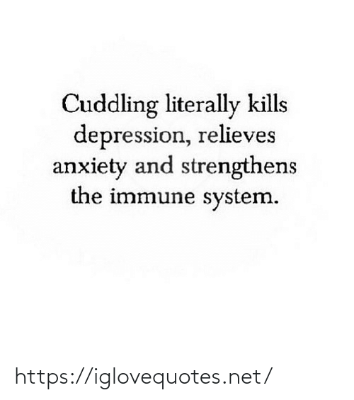 Depression: Cuddling literally kills  depression, relieves  anxiety and strengthens  the immune system. https://iglovequotes.net/