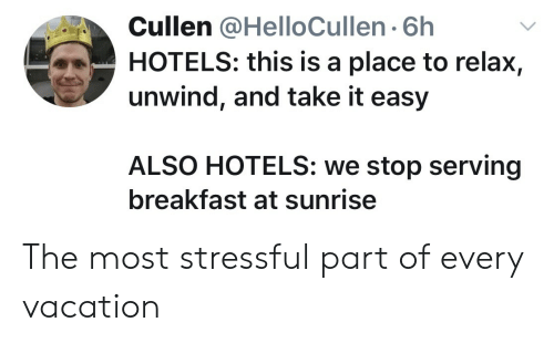 Breakfast, Sunrise, and Vacation: Cullen @HelloCullen 6h  HOTELS: this is a place to relax,  unwind, and take it easy  ALSO HOTELS: we stop serving  breakfast at sunrise The most stressful part of every vacation