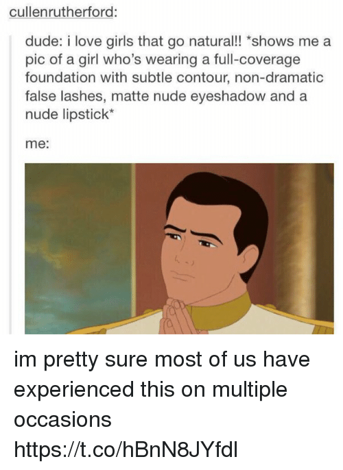 """Duded: cullenrutherford:  dude: i love girls that go natural!! """"shows me a  pic of a girl who's wearing a full-coverage  foundation with subtle contour, non-dramatic  false lashes, matte nude eyeshadow and a  nude lipstick*  me: im pretty sure most of us have experienced this on multiple occasions https://t.co/hBnN8JYfdl"""