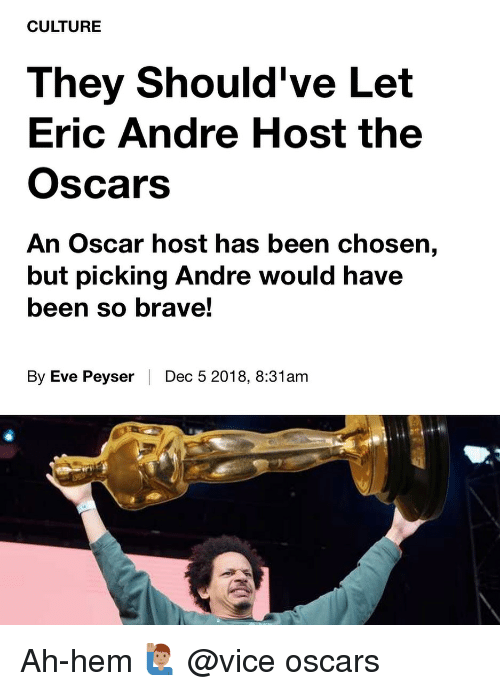 the oscars: CULTURE  They Should've Let  Eric Andre Host the  Oscars  An Oscar host has been chosen,  but picking Andre would have  been so brave!  By Eve Peyser | Dec 5 2018, 8:31am Ah-hem 🙋🏽‍♂️ @vice oscars