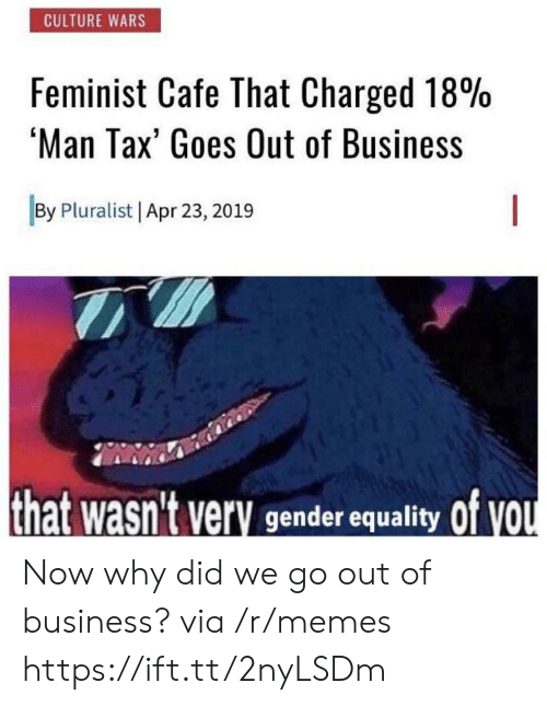 cafe: CULTURE WARS  Feminist Cafe That Charged 18%  'Man Tax' Goes Out of Business  By Pluralist Apr 23, 2019  that wasn't very gender equality Of VOU Now why did we go out of business? via /r/memes https://ift.tt/2nyLSDm