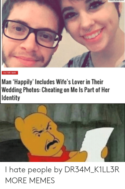 i hate people: CULTURE WARS  Man 'Happily' Includes Wife's Lover in Their  Wedding Photos: Cheating on Me Is Part of Her  Identity I hate people by DR34M_K1LL3R MORE MEMES