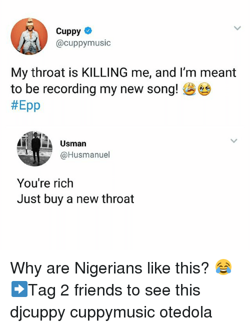 epp: Cuppy  @cuppymusic  My throat is KILLING me, and I'm meant  to be recording my new song!  #Epp  Usman  @Husmanuel  You're rich  Just buy a new throat Why are Nigerians like this? 😂 ➡Tag 2 friends to see this djcuppy cuppymusic otedola