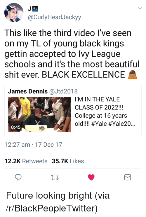 Beautiful, Blackpeopletwitter, and College: @CurlyHeadJackyy  This like the third video l've seen  on my TL of young black kings  gettin accepted to lvy League  schools and it's the most beautiful  shit ever. BLACK EXCELLENCE  James Dennis@Jtd2018  I'M IN THE YALE  CLASS OF 2022!!!  College at 16 years  old!!! #Yale #Yale20  0:45  12:27 am 17 Dec 17  12.2K Retweets 35.7K Likes <p>Future looking bright (via /r/BlackPeopleTwitter)</p>