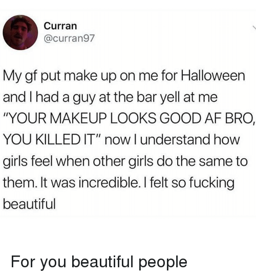 "Af, Beautiful, and Fucking: Curran  @curran97  My gf put make up on me for Halloween  and I had a guy at the bar yell at me  ""YOUR MAKEUP LOOKS GOOD AF BRO,  YOU KILLED IT"" now I understand how  girls feel when other girls do the same to  them. It was incredible. I felt so fucking  beautiful For you beautiful people"