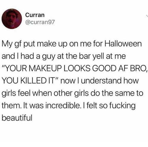 "Af, Beautiful, and Dank: Curran  @curran97  My gf put make up on me for Halloween  and I had a guy at the bar yell at me  ""YOUR MAKEUP LOOKS GOOD AF BRO,  YOU KILLED IT"" now I understand how  girls feel when other girls do the same to  them. It was incredible. I felt so fucking  beautiful"