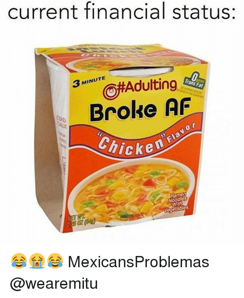 afs: current financial status:  3 MINUTE  Broke AF  0  Chicke  Ramen  Noodles  With 😂😭😂 MexicansProblemas @wearemitu