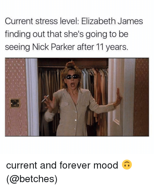 Stress Level: Current stress level: Elizabeth James  finding out that she's going to be  seeing Nick Parker after 11 years. current and forever mood 🙃 (@betches)