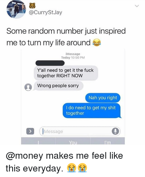 Life, Memes, and Money: @Curry StJay  Some random number just inspired  me to turn my life around  Message  Today 10:50 PM  Y'all need to get it the fuck  together RIGHT NOW  Wrong people sorry  Nah you right  I do need to get my shit  together  Message  ou @money makes me feel like this everyday. 😭😭