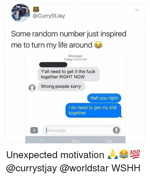 Life, Memes, and Shit: @CurryStJay  Some random number just inspired  me to turn my life around  iMessage  Today 10:50 PM  Y'all need to get it the fuck  together RIGHT NOW  Wrong people sorry  Nah you right  I do need to get my shit  together  (IMessage  You Unexpected motivation 🙏😂💯 @currystjay @worldstar WSHH