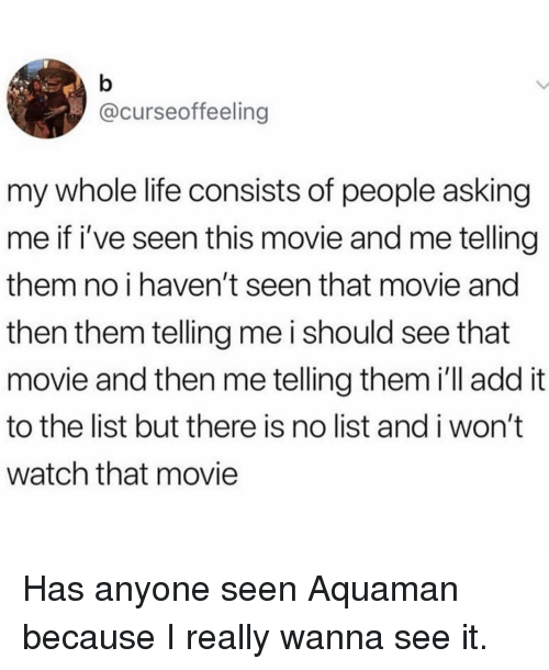 Life, Movie, and Watch: @curseoffeeling  my whole life consists of people asking  me if i've seen this movie and me telling  them no i haven't seen that movie and  then them telling me i should see that  movie and then me telling them i'll addit  to the list but there is no list and i won't  watch that movie Has anyone seen Aquaman because I really wanna see it.