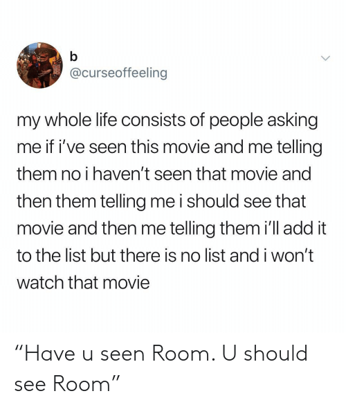 """Life, Movie, and Watch: @curseoffeeling  my whole life consists of people asking  me if i've seen this movie and me telling  them no i haven't seen that movie and  then them telling me i should see that  movie and then me telling them i'll add it  to the list but there is no list and i won't  watch that movie """"Have u seen Room. U should see Room"""""""